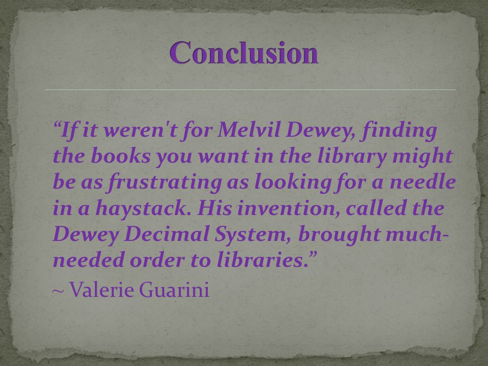 If it weren t for Melvil Dewey, finding the books you want in the library might be as frustrating as looking for a needle in a haystack.