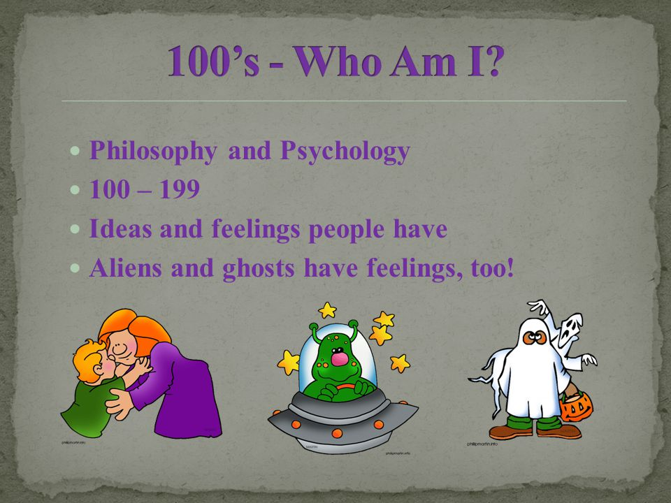 Philosophy and Psychology 100 – 199 Ideas and feelings people have Aliens and ghosts have feelings, too!