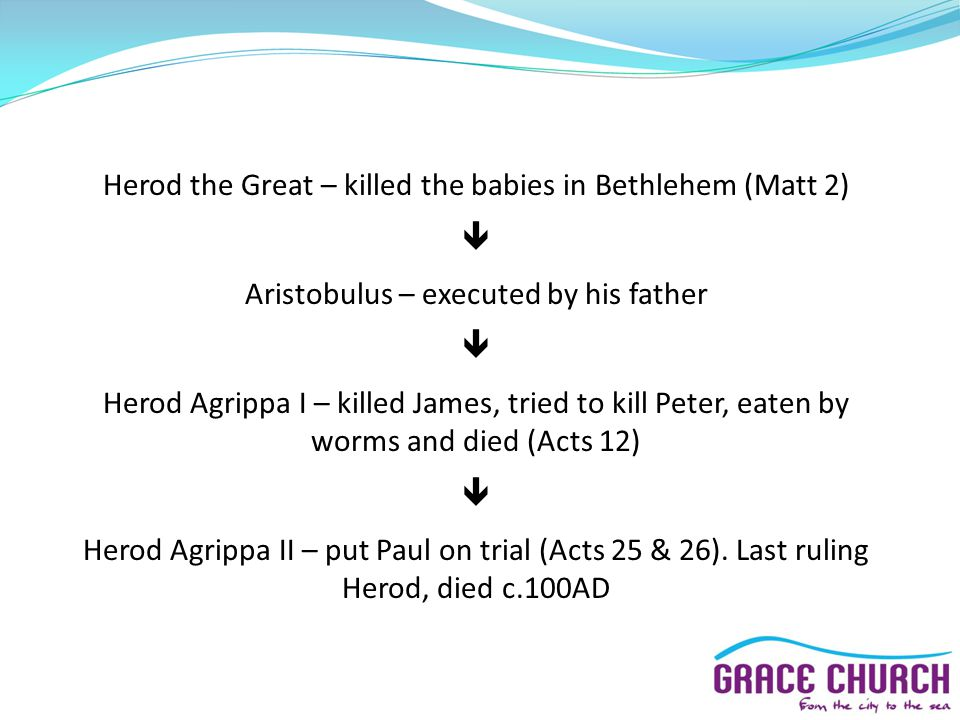 Herod the Great – killed the babies in Bethlehem (Matt 2)  Aristobulus – executed by his father  Herod Agrippa I – killed James, tried to kill Peter, eaten by worms and died (Acts 12)  Herod Agrippa II – put Paul on trial (Acts 25 & 26).