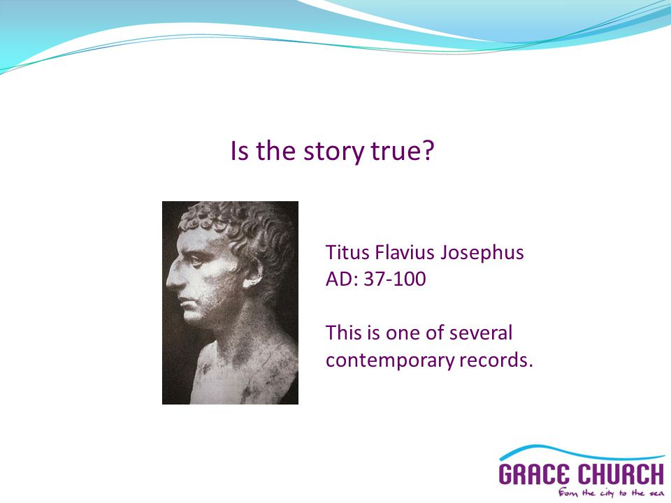 Is the story true Titus Flavius Josephus AD: 37-100 This is one of several contemporary records.
