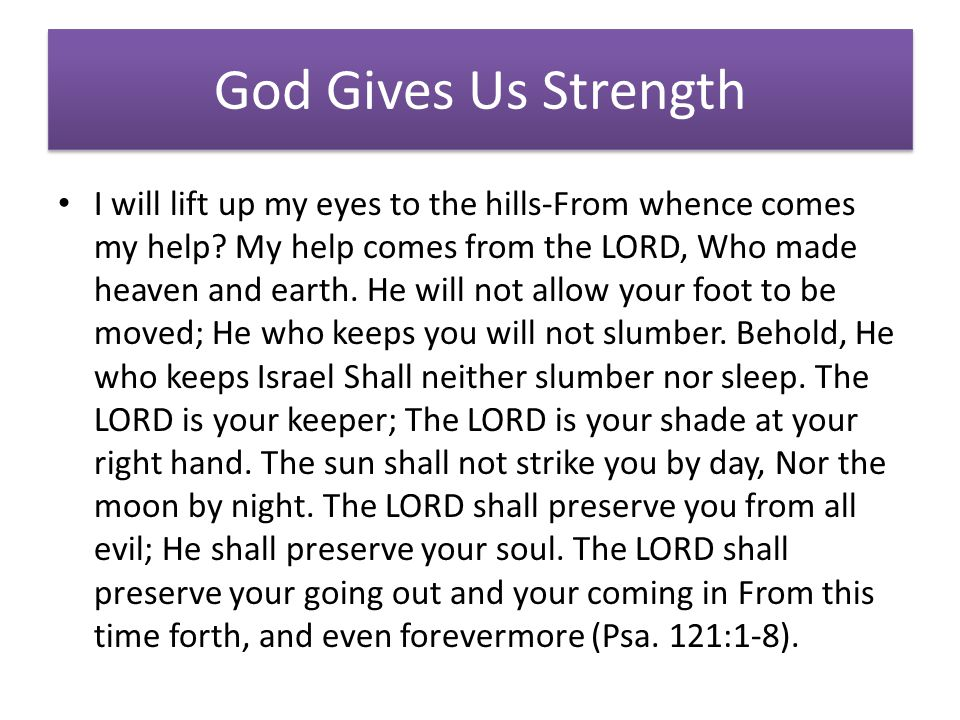 God Gives Us Strength I will lift up my eyes to the hills-From whence comes my help.