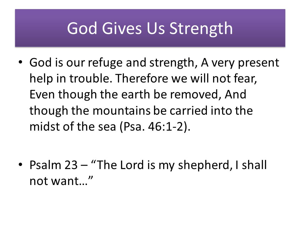 God Gives Us Strength God is our refuge and strength, A very present help in trouble.