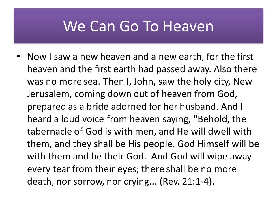 We Can Go To Heaven Now I saw a new heaven and a new earth, for the first heaven and the first earth had passed away.