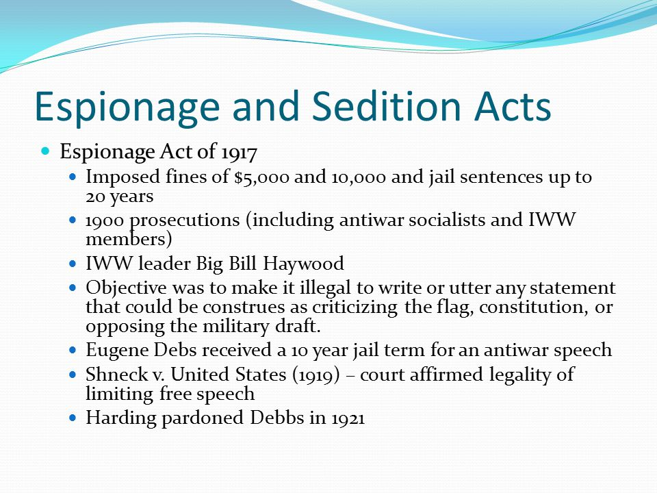 Espionage and Sedition Acts Espionage Act of 1917 Imposed fines of $5,000 and 10,000 and jail sentences up to 20 years 1900 prosecutions (including antiwar socialists and IWW members) IWW leader Big Bill Haywood Objective was to make it illegal to write or utter any statement that could be construes as criticizing the flag, constitution, or opposing the military draft.