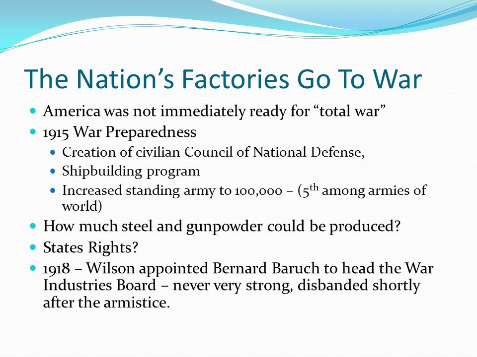 The Nation's Factories Go To War America was not immediately ready for total war 1915 War Preparedness Creation of civilian Council of National Defense, Shipbuilding program Increased standing army to 100,000 – (5 th among armies of world) How much steel and gunpowder could be produced.