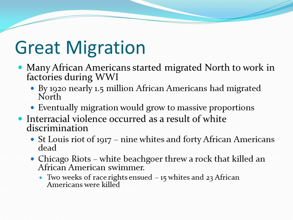 Great Migration Many African Americans started migrated North to work in factories during WWI By 1920 nearly 1.5 million African Americans had migrated North Eventually migration would grow to massive proportions Interracial violence occurred as a result of white discrimination St Louis riot of 1917 – nine whites and forty African Americans dead Chicago Riots – white beachgoer threw a rock that killed an African American swimmer.