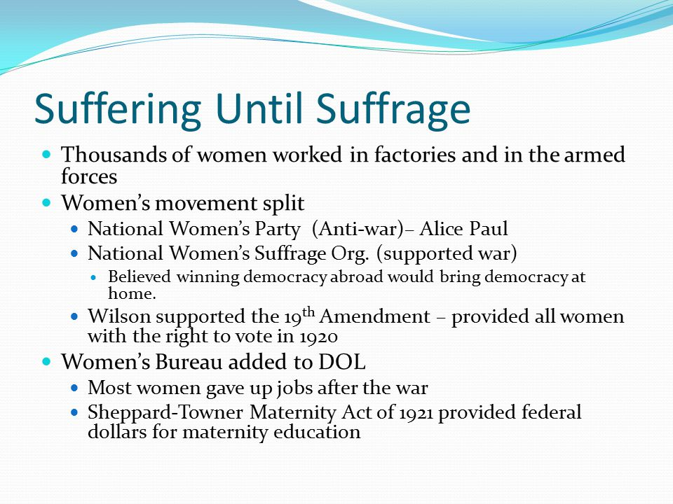 Suffering Until Suffrage Thousands of women worked in factories and in the armed forces Women's movement split National Women's Party (Anti-war)– Alice Paul National Women's Suffrage Org.