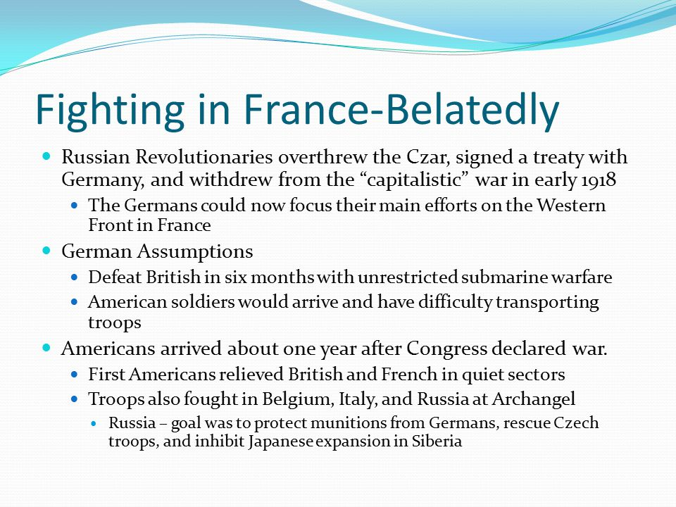 Fighting in France-Belatedly Russian Revolutionaries overthrew the Czar, signed a treaty with Germany, and withdrew from the capitalistic war in early 1918 The Germans could now focus their main efforts on the Western Front in France German Assumptions Defeat British in six months with unrestricted submarine warfare American soldiers would arrive and have difficulty transporting troops Americans arrived about one year after Congress declared war.
