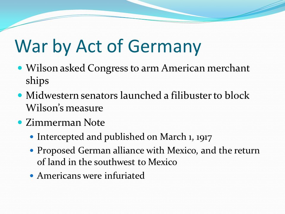 War by Act of Germany Wilson asked Congress to arm American merchant ships Midwestern senators launched a filibuster to block Wilson's measure Zimmerman Note Intercepted and published on March 1, 1917 Proposed German alliance with Mexico, and the return of land in the southwest to Mexico Americans were infuriated