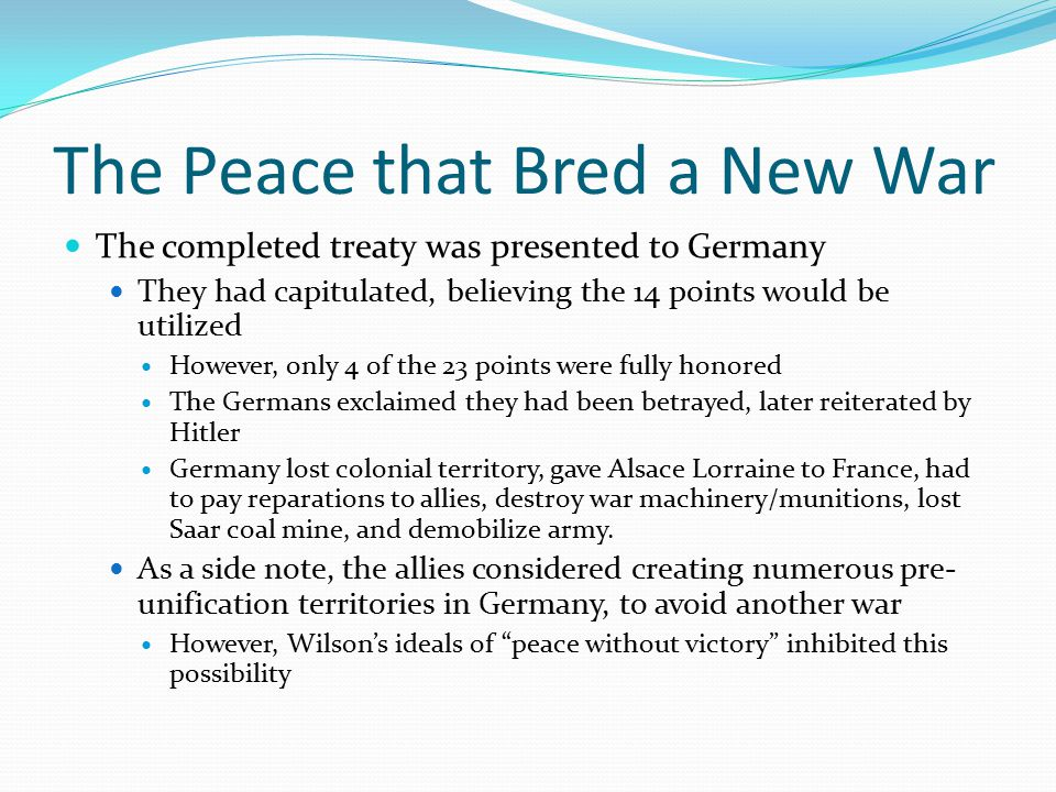 The Peace that Bred a New War The completed treaty was presented to Germany They had capitulated, believing the 14 points would be utilized However, only 4 of the 23 points were fully honored The Germans exclaimed they had been betrayed, later reiterated by Hitler Germany lost colonial territory, gave Alsace Lorraine to France, had to pay reparations to allies, destroy war machinery/munitions, lost Saar coal mine, and demobilize army.
