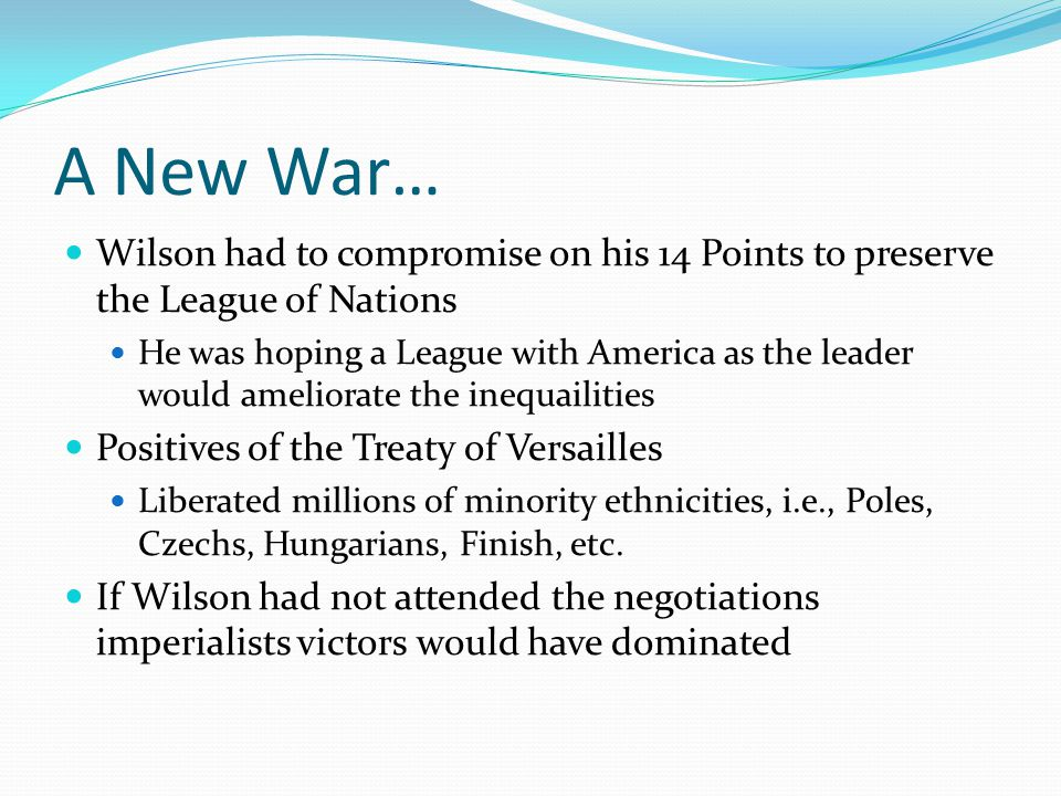 A New War… Wilson had to compromise on his 14 Points to preserve the League of Nations He was hoping a League with America as the leader would ameliorate the inequailities Positives of the Treaty of Versailles Liberated millions of minority ethnicities, i.e., Poles, Czechs, Hungarians, Finish, etc.