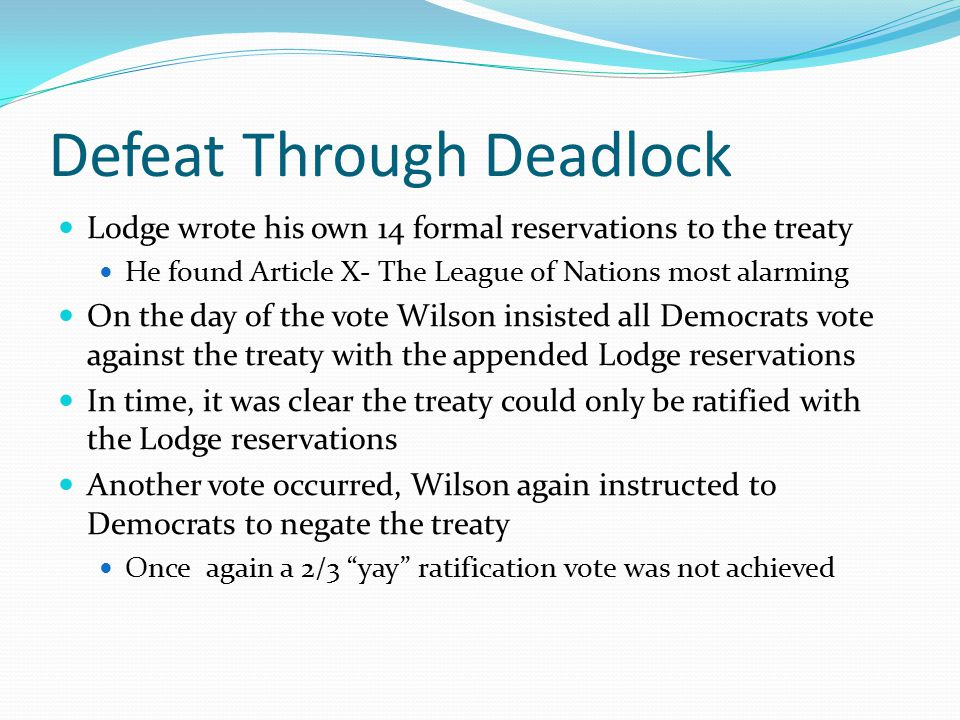 Defeat Through Deadlock Lodge wrote his own 14 formal reservations to the treaty He found Article X- The League of Nations most alarming On the day of the vote Wilson insisted all Democrats vote against the treaty with the appended Lodge reservations In time, it was clear the treaty could only be ratified with the Lodge reservations Another vote occurred, Wilson again instructed to Democrats to negate the treaty Once again a 2/3 yay ratification vote was not achieved