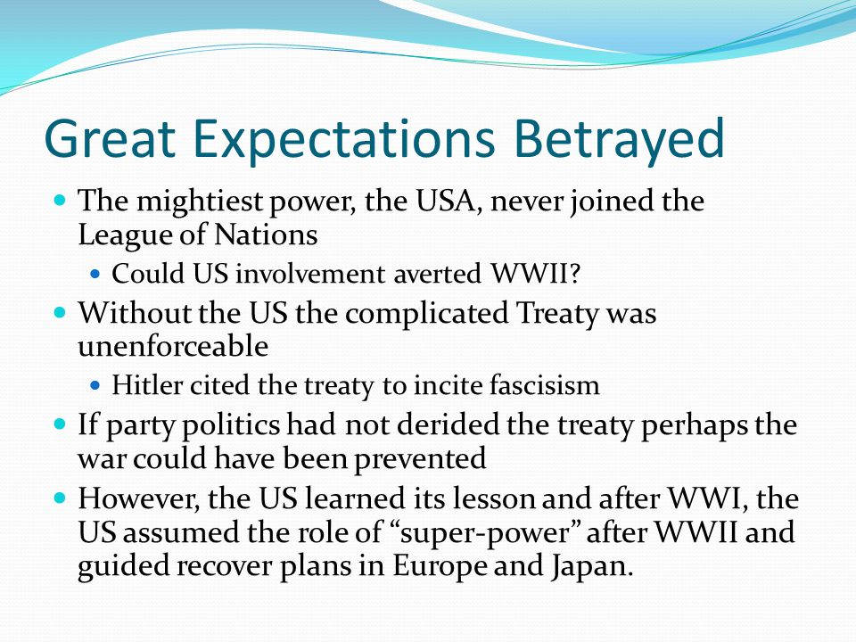 Great Expectations Betrayed The mightiest power, the USA, never joined the League of Nations Could US involvement averted WWII.