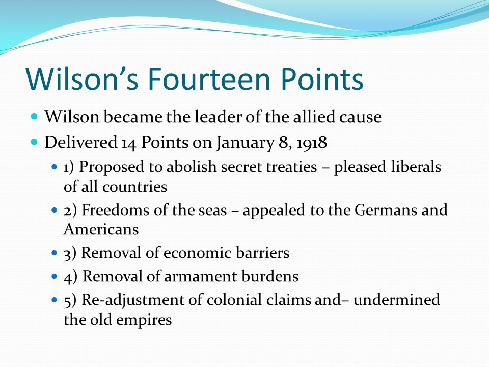 Wilson's Fourteen Points Wilson became the leader of the allied cause Delivered 14 Points on January 8, 1918 1) Proposed to abolish secret treaties – pleased liberals of all countries 2) Freedoms of the seas – appealed to the Germans and Americans 3) Removal of economic barriers 4) Removal of armament burdens 5) Re-adjustment of colonial claims and– undermined the old empires