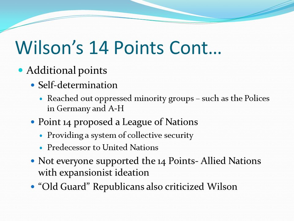 Wilson's 14 Points Cont… Additional points Self-determination Reached out oppressed minority groups – such as the Polices in Germany and A-H Point 14 proposed a League of Nations Providing a system of collective security Predecessor to United Nations Not everyone supported the 14 Points- Allied Nations with expansionist ideation Old Guard Republicans also criticized Wilson