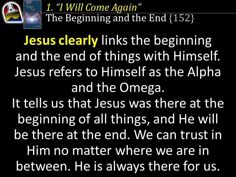 """1. """"I Will Come Again"""" The Beginning and the End {152} Alpha and Omega Jesus clearly links the beginning and the end of things with Himself. Jesus ref"""