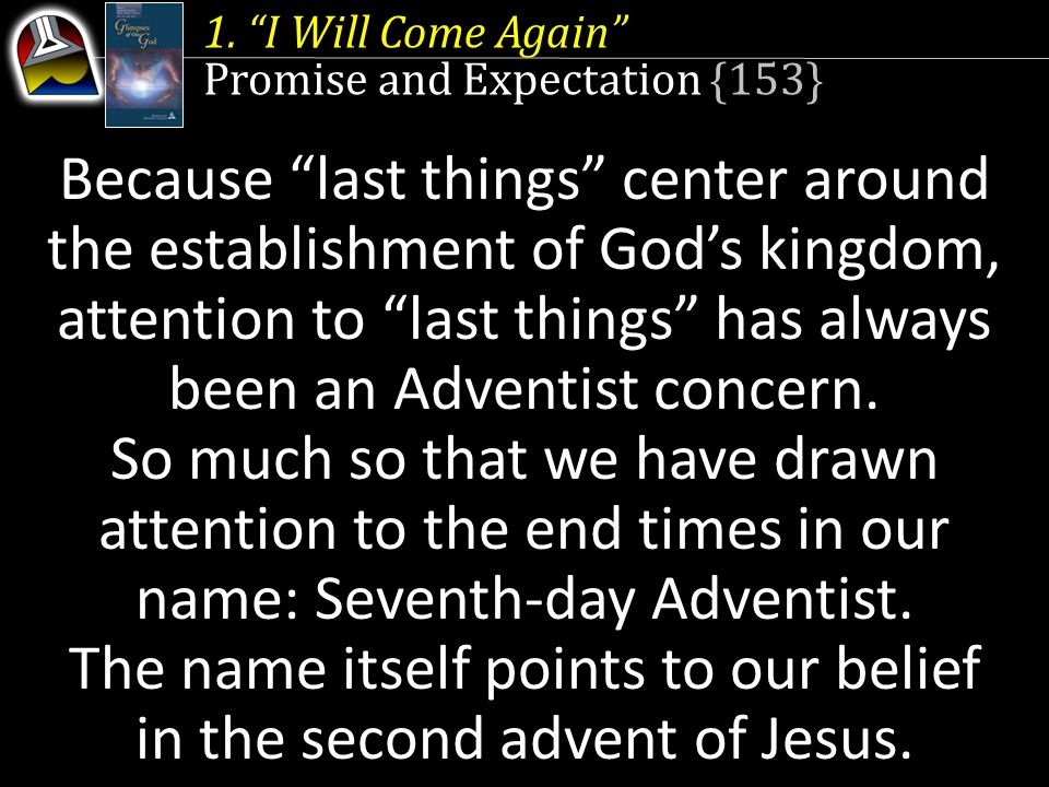 """1. """"I Will Come Again"""" Promise and Expectation {153} Seventh-day Adventist. Because """"last things"""" center around the establishment of God's kingdom, at"""