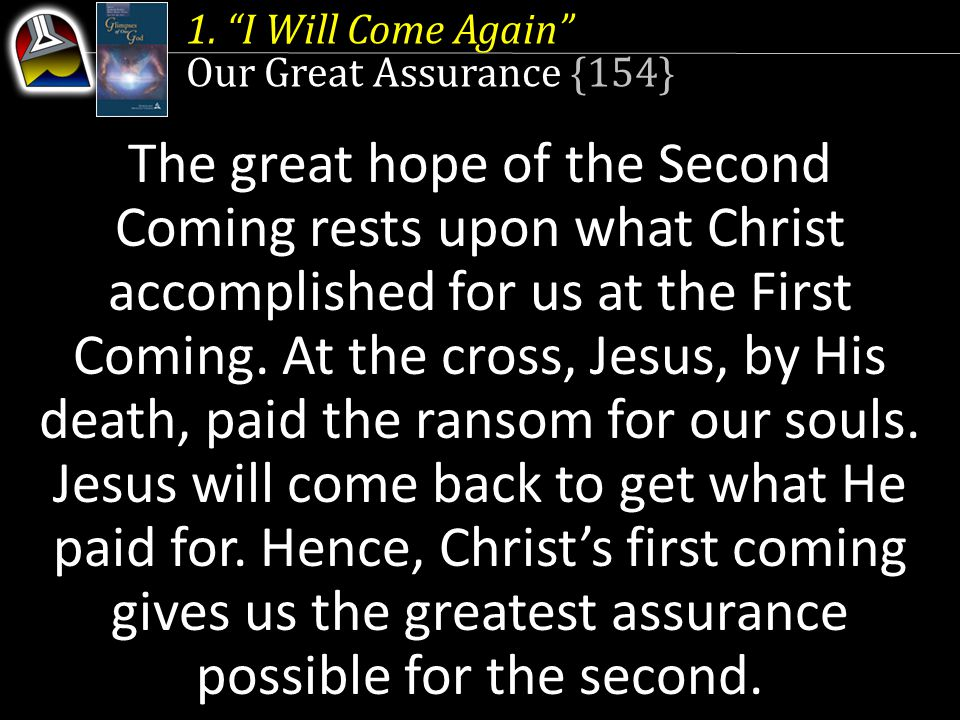 """1. """"I Will Come Again"""" Our Great Assurance {154} The great hope of the Second Coming rests upon what Christ accomplished for us at the First Coming. A"""