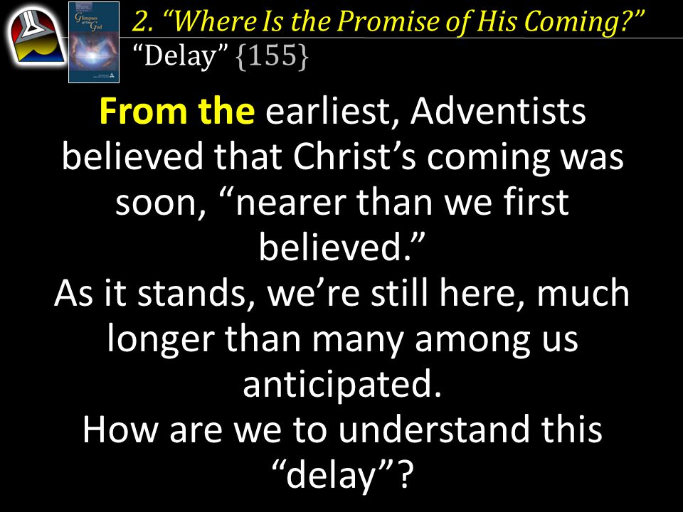 """2. """"Where Is the Promise of His Coming?"""" """"Delay"""" {155} From the earliest, Adventists believed that Christ's coming was soon, """"nearer than we first bel"""