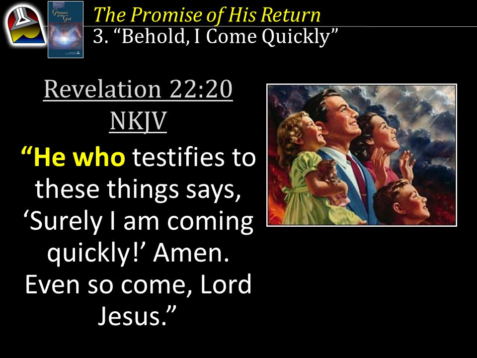 Revelation 22:20 NKJV He who testifies to these things says, 'Surely I am coming quickly!' Amen.