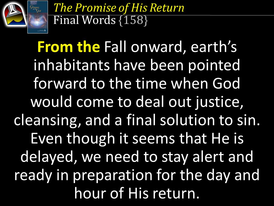 The Promise of His Return Final Words {158} From the Fall onward, earth's inhabitants have been pointed forward to the time when God would come to deal out justice, cleansing, and a final solution to sin.