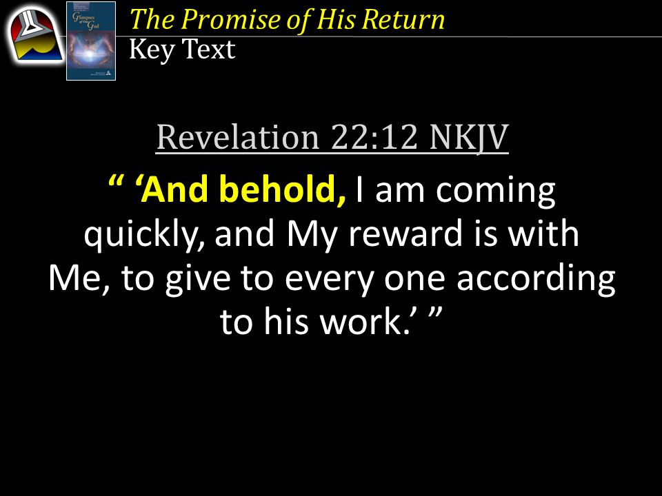 Key Text Revelation 22:12 NKJV 'And behold, I am coming quickly, and My reward is with Me, to give to every one according to his work.'