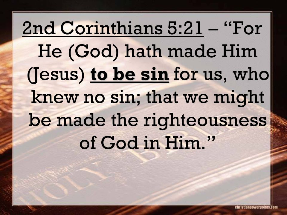 to be sin 2nd Corinthians 5:21 – For He (God) hath made Him (Jesus) to be sin for us, who knew no sin; that we might be made the righteousness of God in Him.