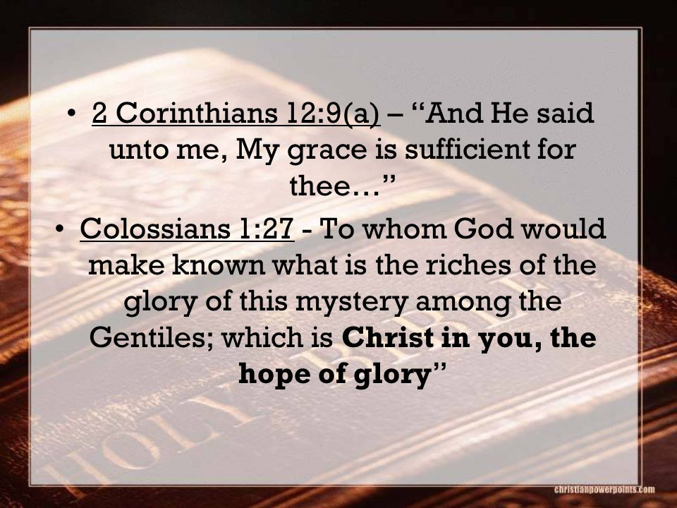 2 Corinthians 12:9(a) – And He said unto me, My grace is sufficient for thee… Colossians 1:27 - To whom God would make known what is the riches of the glory of this mystery among the Gentiles; which is Christ in you, the hope of glory