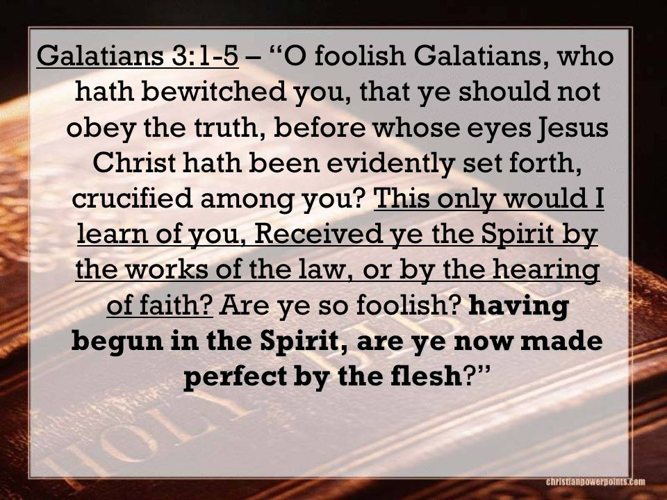 having begun in the Spirit, are ye now made perfect by the flesh Galatians 3:1-5 – O foolish Galatians, who hath bewitched you, that ye should not obey the truth, before whose eyes Jesus Christ hath been evidently set forth, crucified among you.