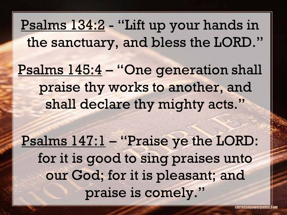 Psalms 134:2 - Lift up your hands in the sanctuary, and bless the LORD. Psalms 145:4 – One generation shall praise thy works to another, and shall declare thy mighty acts. Psalms 147:1 – Praise ye the LORD: for it is good to sing praises unto our God; for it is pleasant; and praise is comely.