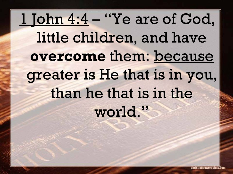 1 John 4:4 – Ye are of God, little children, and have overcome them: because greater is He that is in you, than he that is in the world.