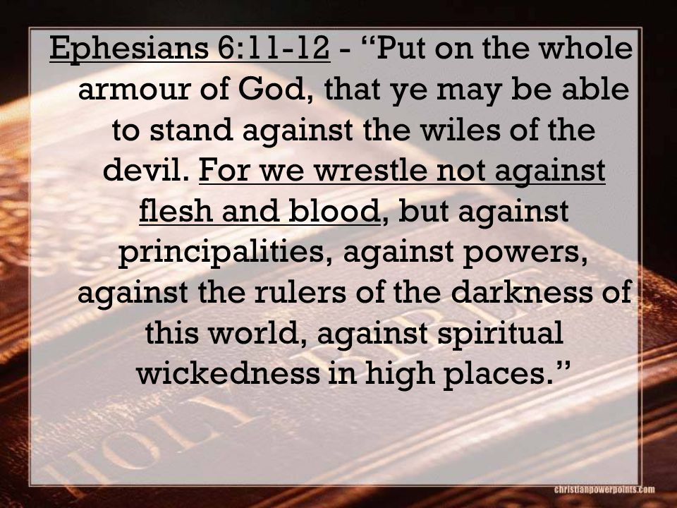 Ephesians 6:11-12 - Put on the whole armour of God, that ye may be able to stand against the wiles of the devil.