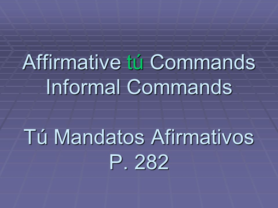 Affirmative tú Commands Informal Commands Tú Mandatos Afirmativos P. 282