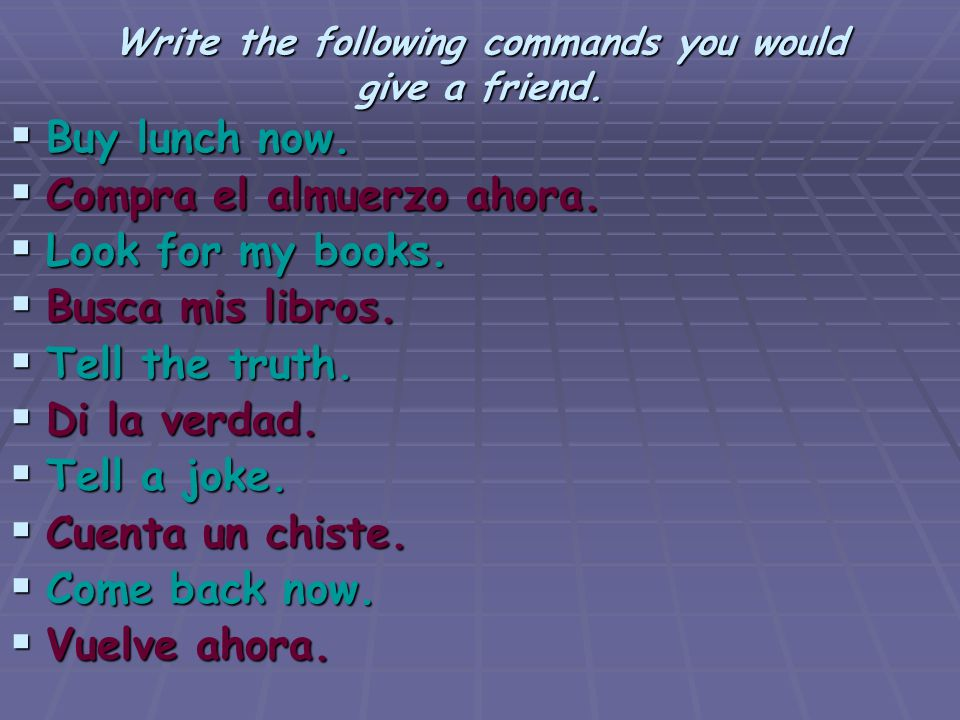 Write the following commands you would give a friend.