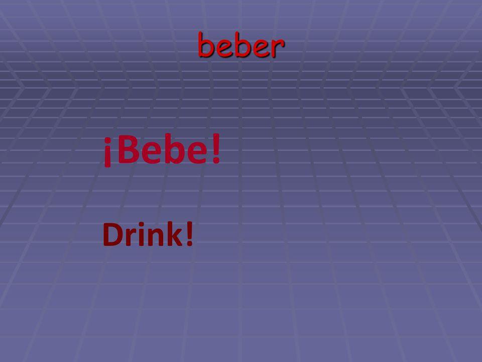 beber ¡Bebe! Drink!