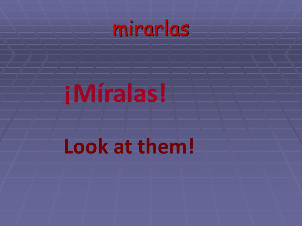 mirarlas ¡Míralas! Look at them!