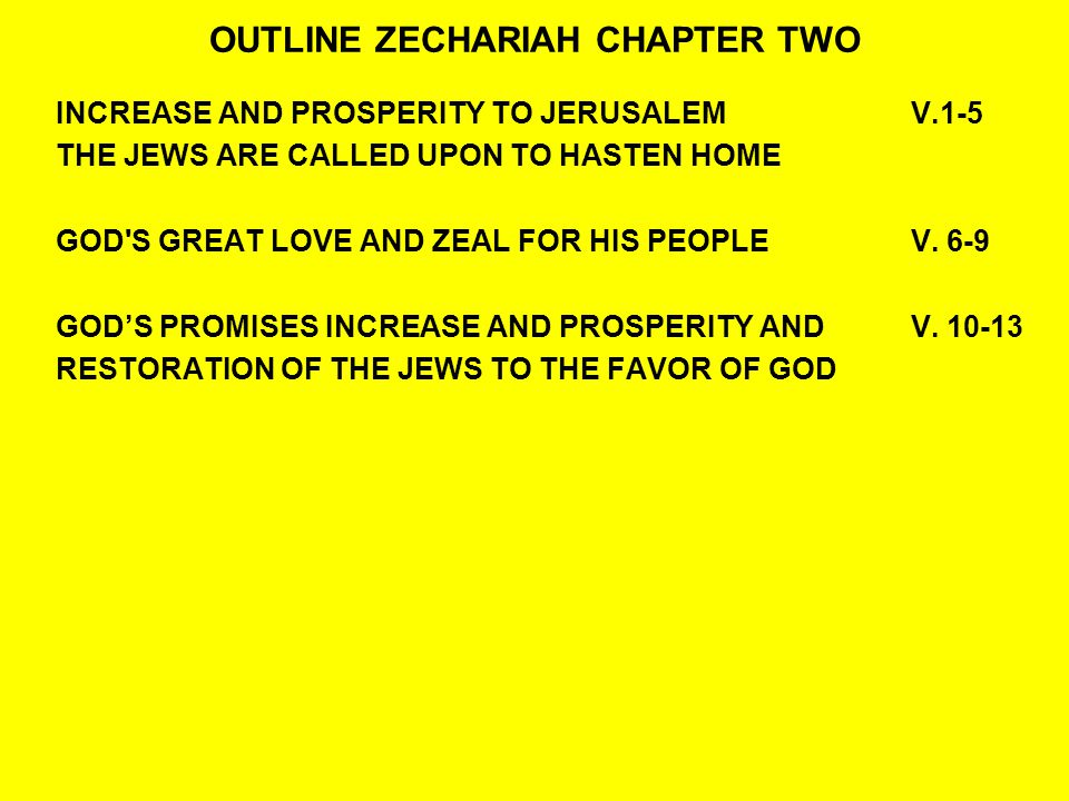 OUTLINE ZECHARIAH CHAPTER TWO INCREASE AND PROSPERITY TO JERUSALEMV.1-5 THE JEWS ARE CALLED UPON TO HASTEN HOME GOD S GREAT LOVE AND ZEAL FOR HIS PEOPLE V.