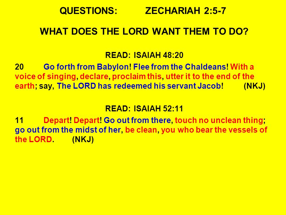QUESTIONS:ZECHARIAH 2:5-7 WHAT DOES THE LORD WANT THEM TO DO? READ:ISAIAH 48:20 20Go forth from Babylon! Flee from the Chaldeans! With a voice of sing