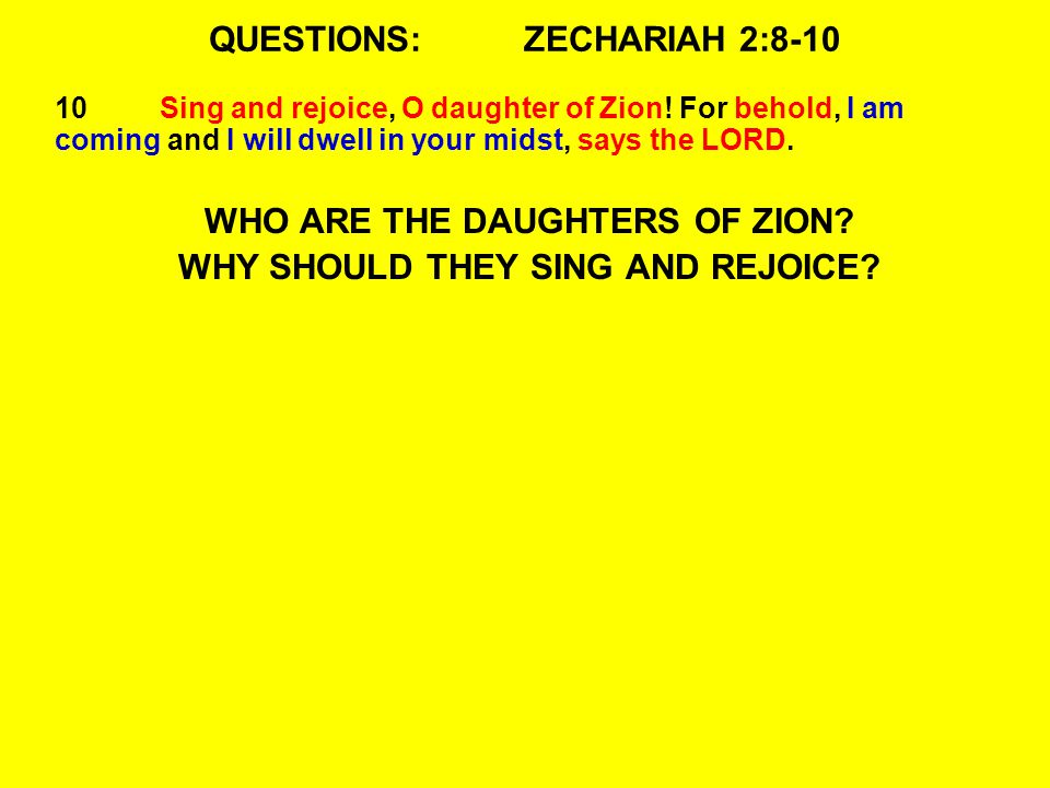QUESTIONS:ZECHARIAH 2:8-10 10Sing and rejoice, O daughter of Zion! For behold, I am coming and I will dwell in your midst, says the LORD. WHO ARE THE