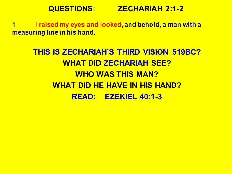 QUESTIONS:ZECHARIAH 2:1-2 1I raised my eyes and looked, and behold, a man with a measuring line in his hand.