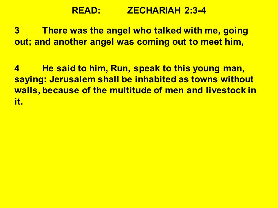 READ:ZECHARIAH 2:3-4 3There was the angel who talked with me, going out; and another angel was coming out to meet him, 4He said to him, Run, speak to this young man, saying: Jerusalem shall be inhabited as towns without walls, because of the multitude of men and livestock in it.