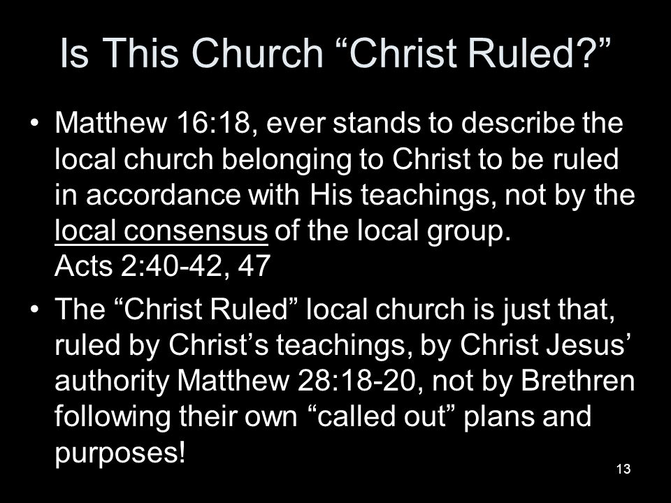 13 Is This Church Christ Ruled Matthew 16:18, ever stands to describe the local church belonging to Christ to be ruled in accordance with His teachings, not by the local consensus of the local group.