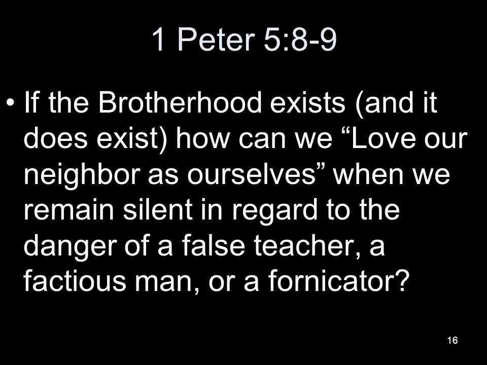 16 1 Peter 5:8-9 If the Brotherhood exists (and it does exist) how can we Love our neighbor as ourselves when we remain silent in regard to the danger of a false teacher, a factious man, or a fornicator?