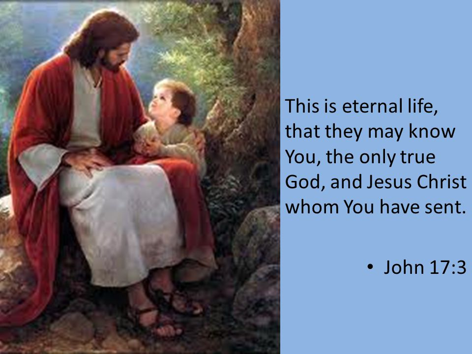 This is eternal life, that they may know You, the only true God, and Jesus Christ whom You have sent. John 17:3