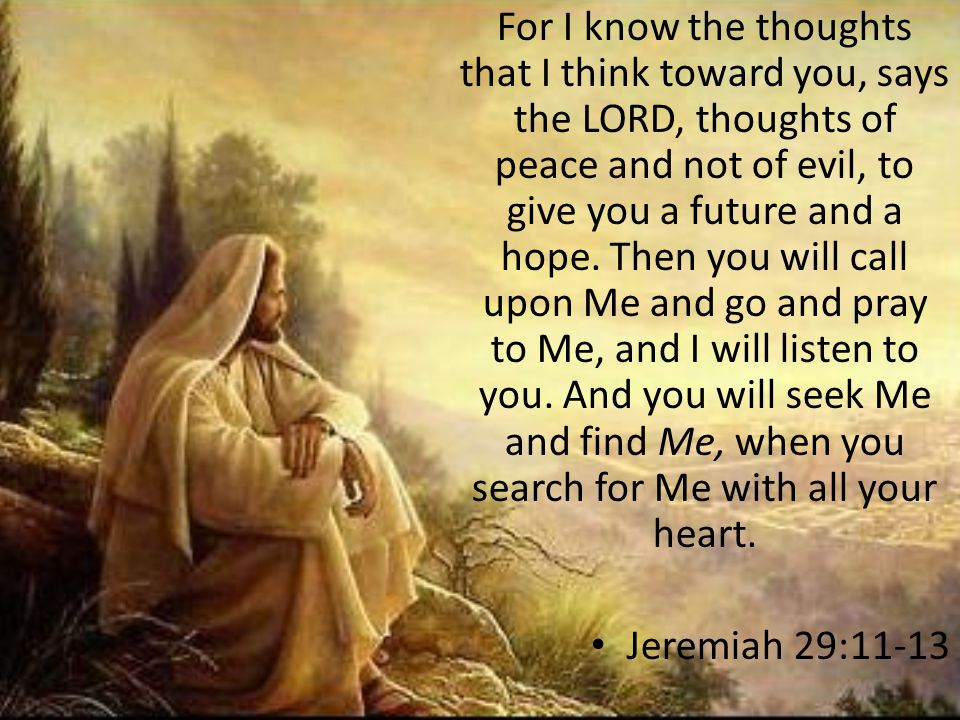 For I know the thoughts that I think toward you, says the LORD, thoughts of peace and not of evil, to give you a future and a hope. Then you will call