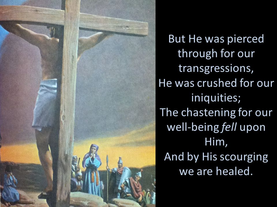 But He was pierced through for our transgressions, He was crushed for our iniquities; The chastening for our well-being fell upon Him, And by His scou