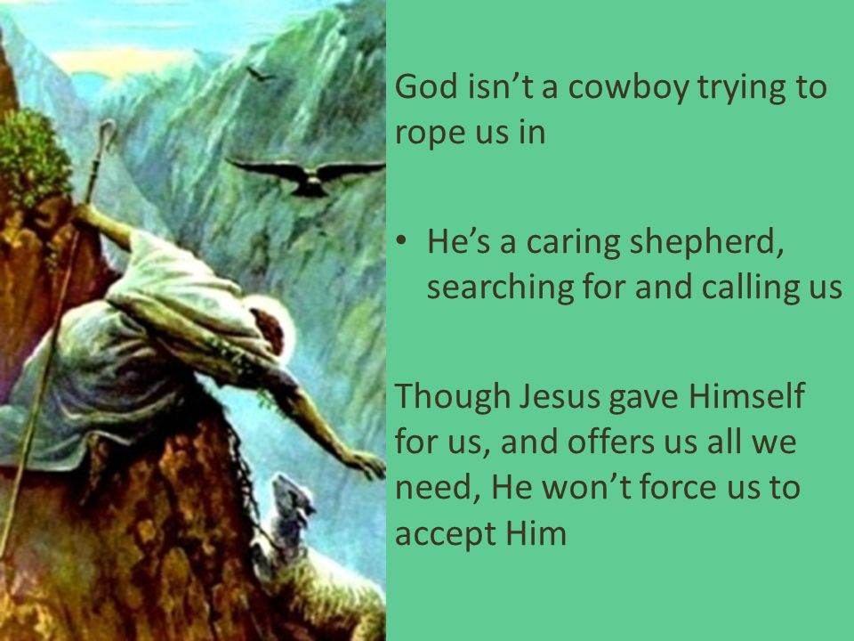 God isn't a cowboy trying to rope us in He's a caring shepherd, searching for and calling us Though Jesus gave Himself for us, and offers us all we ne