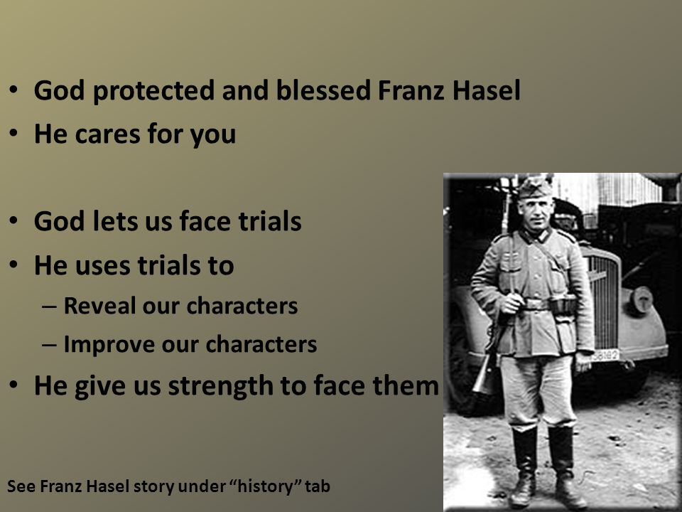 God protected and blessed Franz Hasel He cares for you God lets us face trials He uses trials to – Reveal our characters – Improve our characters He give us strength to face them See Franz Hasel story under history tab