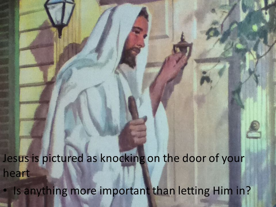 Jesus is pictured as knocking on the door of your heart Is anything more important than letting Him in?