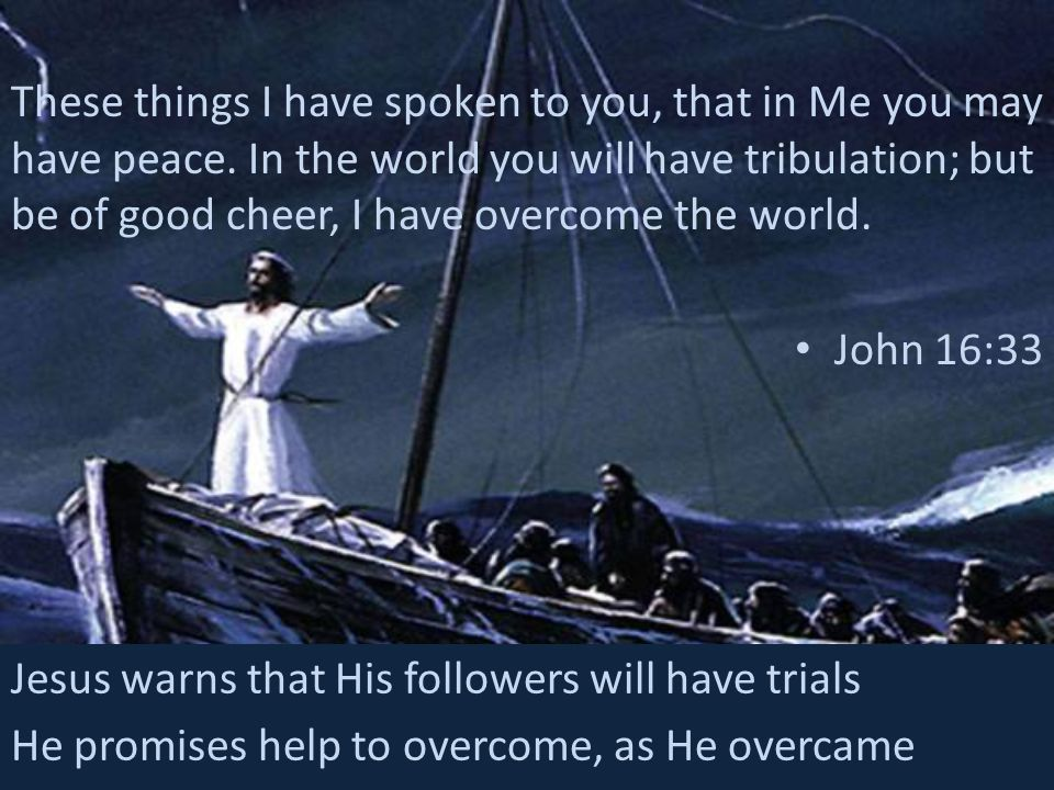 These things I have spoken to you, that in Me you may have peace. In the world you will have tribulation; but be of good cheer, I have overcome the wo